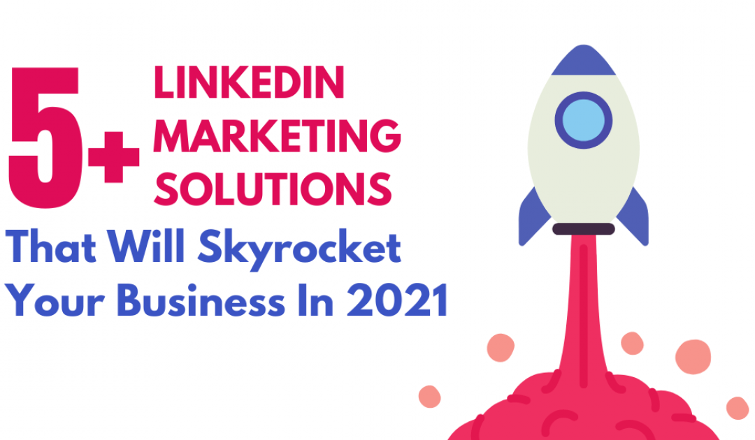 5+ LinkedIn Marketing Solutions That Will Skyrocket Your Business In 2021