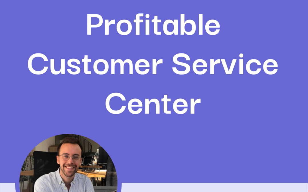 How to Turn Your Customer Service Center into a Profit Center with Louis Lavedan