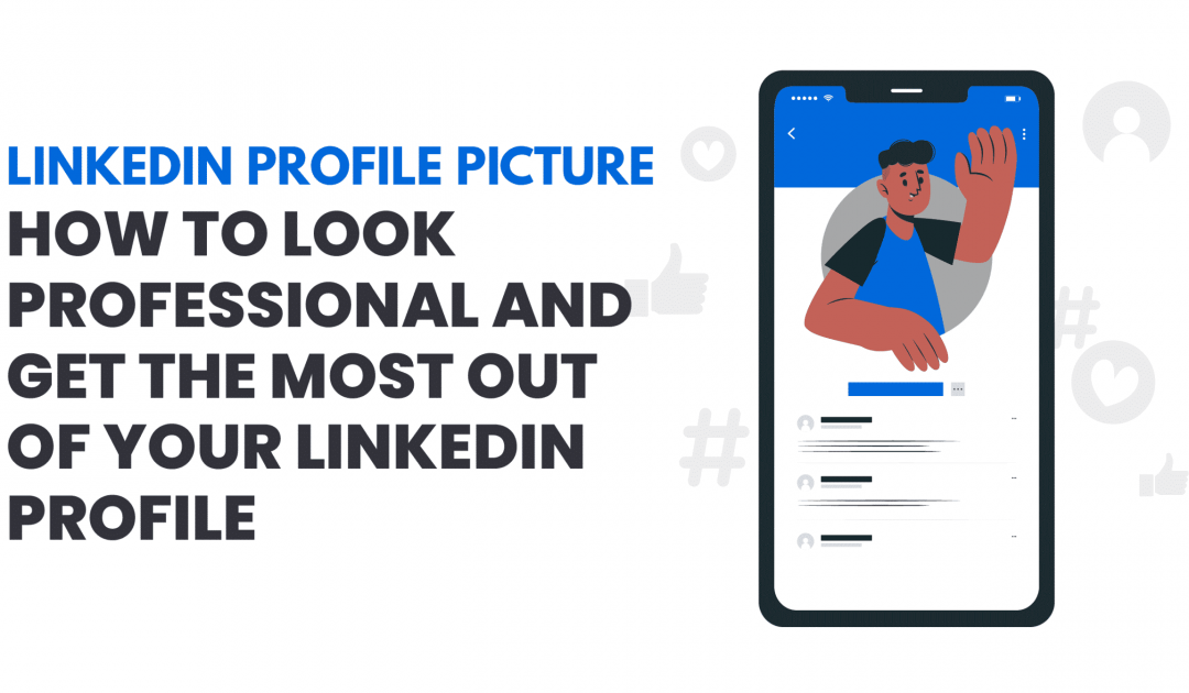 Linkedin Profile Picture – How to Look Professional and Get the Most Out of Your LinkedIn Profile